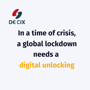 """In a time of crisis, a global lockdown needs a digital unlocking"" - Ivo Ivanov, DE-CIX International CEO"